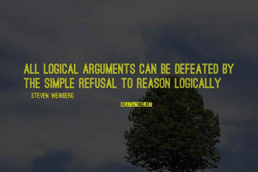 Weinberg Steven Sayings By Steven Weinberg: All logical arguments can be defeated by the simple refusal to reason logically