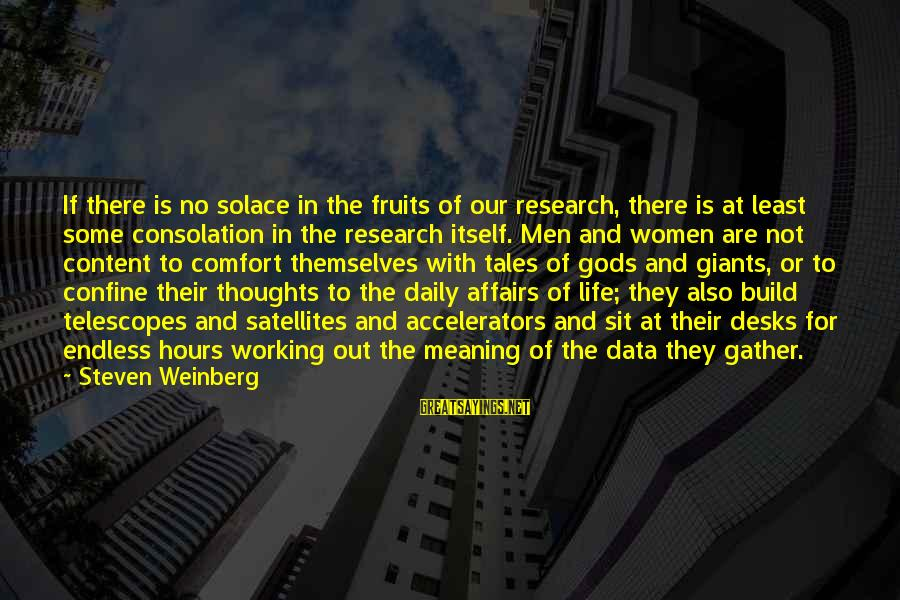 Weinberg Steven Sayings By Steven Weinberg: If there is no solace in the fruits of our research, there is at least