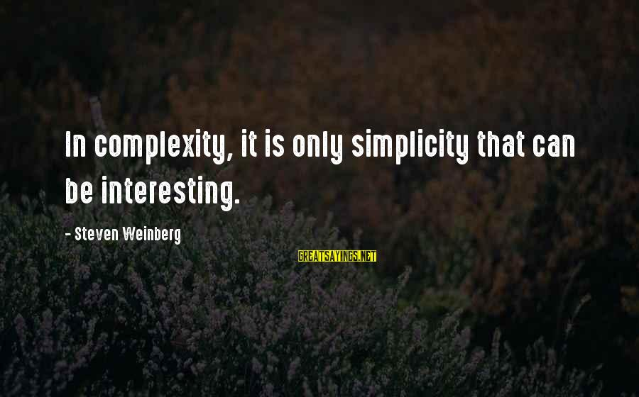 Weinberg Steven Sayings By Steven Weinberg: In complexity, it is only simplicity that can be interesting.