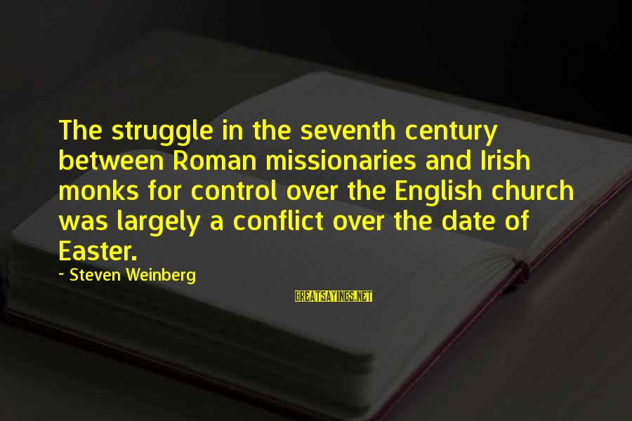 Weinberg Steven Sayings By Steven Weinberg: The struggle in the seventh century between Roman missionaries and Irish monks for control over