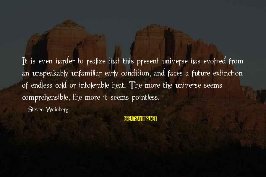Weinberg Steven Sayings By Steven Weinberg: It is even harder to realize that this present universe has evolved from an unspeakably