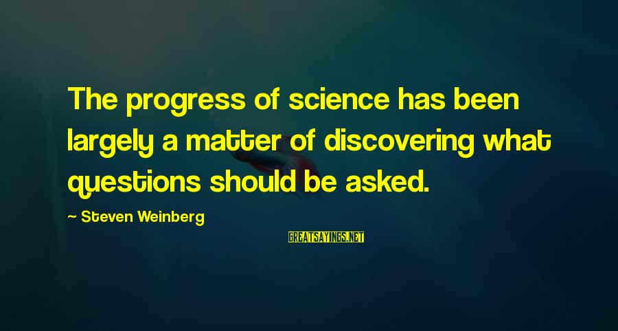 Weinberg Steven Sayings By Steven Weinberg: The progress of science has been largely a matter of discovering what questions should be