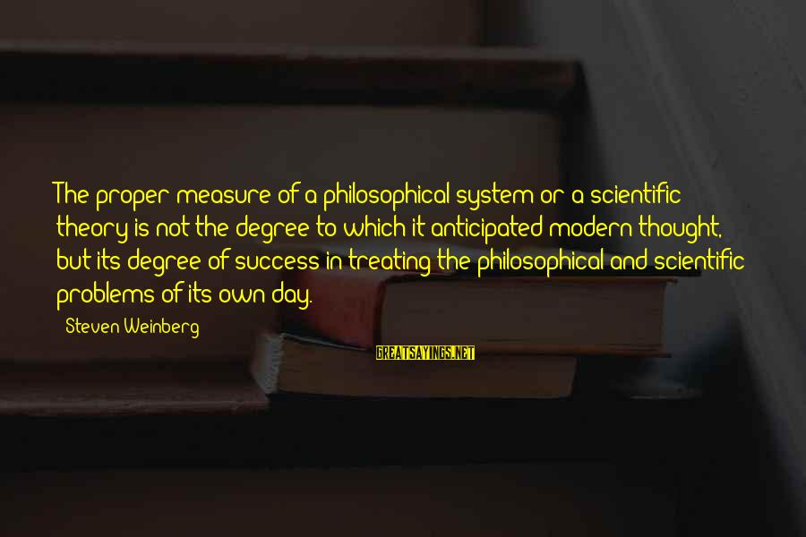 Weinberg Steven Sayings By Steven Weinberg: The proper measure of a philosophical system or a scientific theory is not the degree