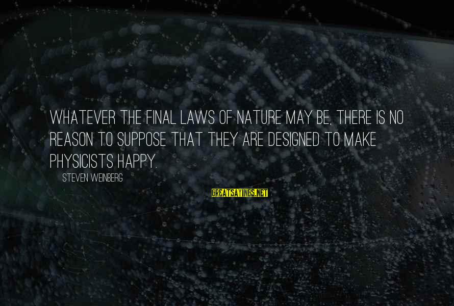 Weinberg Steven Sayings By Steven Weinberg: Whatever the final laws of nature may be, there is no reason to suppose that