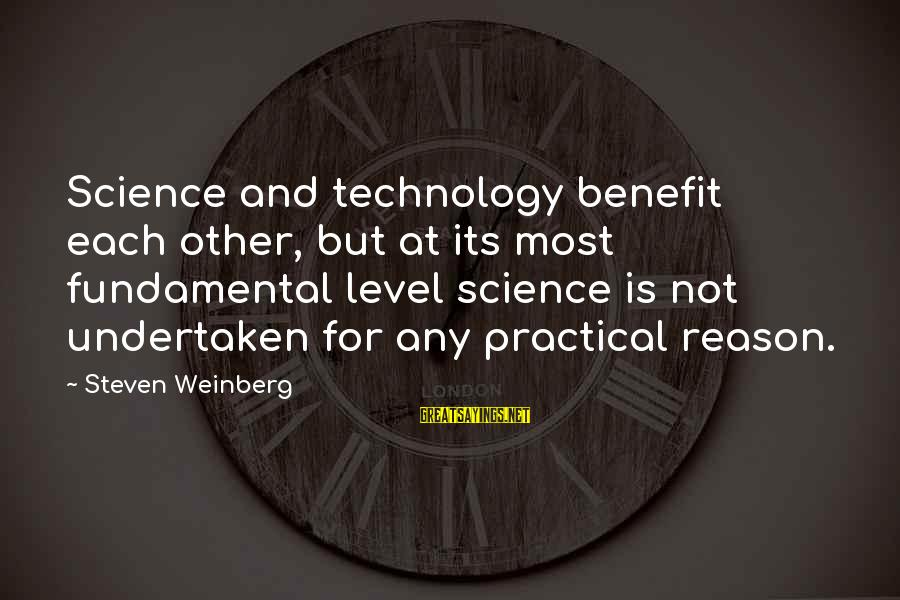 Weinberg Steven Sayings By Steven Weinberg: Science and technology benefit each other, but at its most fundamental level science is not