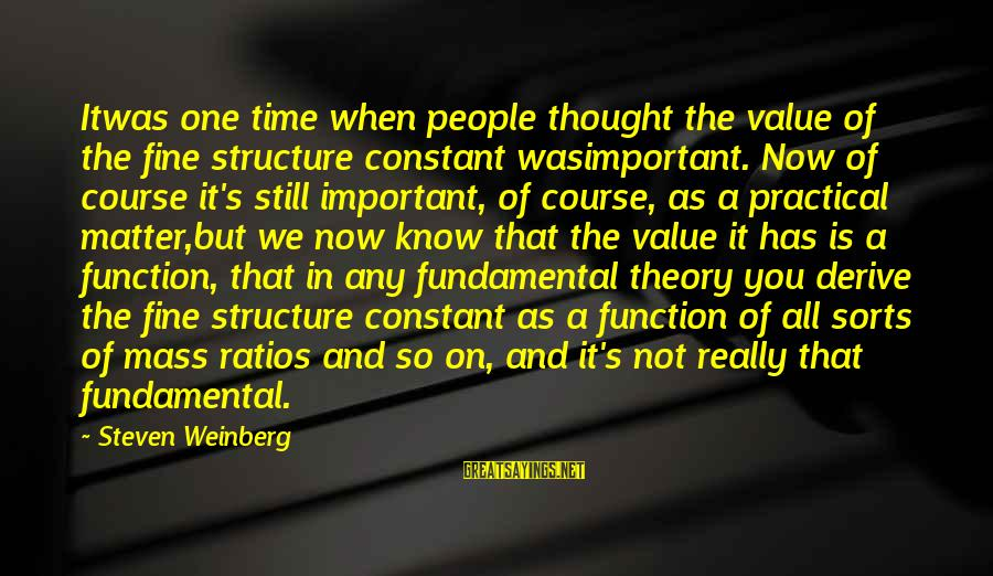 Weinberg Steven Sayings By Steven Weinberg: Itwas one time when people thought the value of the fine structure constant wasimportant. Now