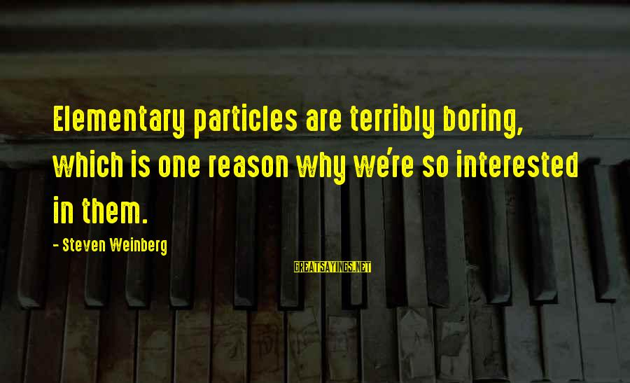 Weinberg Steven Sayings By Steven Weinberg: Elementary particles are terribly boring, which is one reason why we're so interested in them.