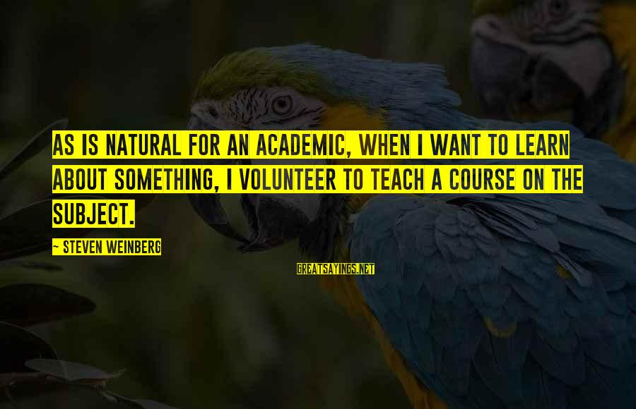 Weinberg Steven Sayings By Steven Weinberg: As is natural for an academic, when I want to learn about something, I volunteer