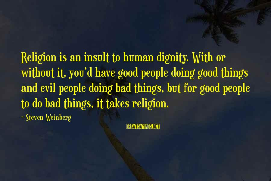 Weinberg Steven Sayings By Steven Weinberg: Religion is an insult to human dignity. With or without it, you'd have good people