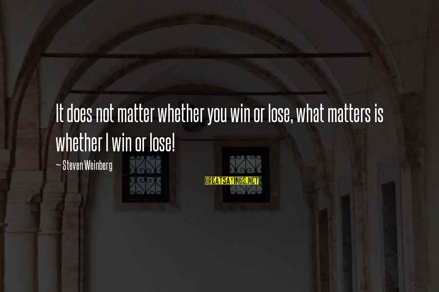 Weinberg Steven Sayings By Steven Weinberg: It does not matter whether you win or lose, what matters is whether I win