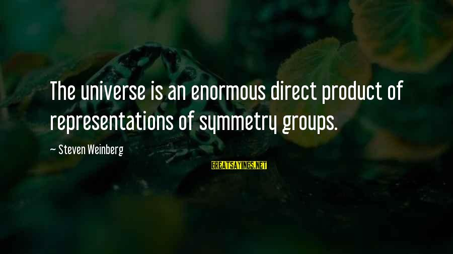 Weinberg Steven Sayings By Steven Weinberg: The universe is an enormous direct product of representations of symmetry groups.