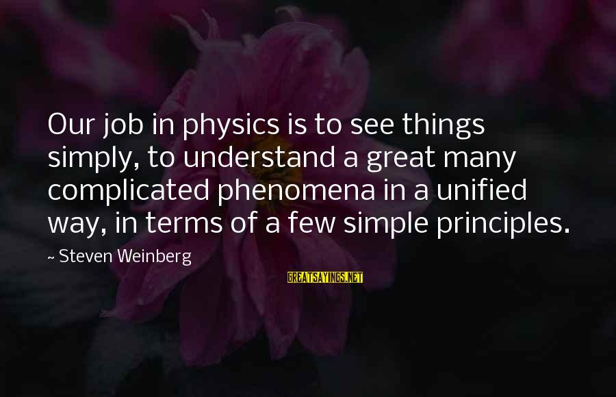 Weinberg Steven Sayings By Steven Weinberg: Our job in physics is to see things simply, to understand a great many complicated