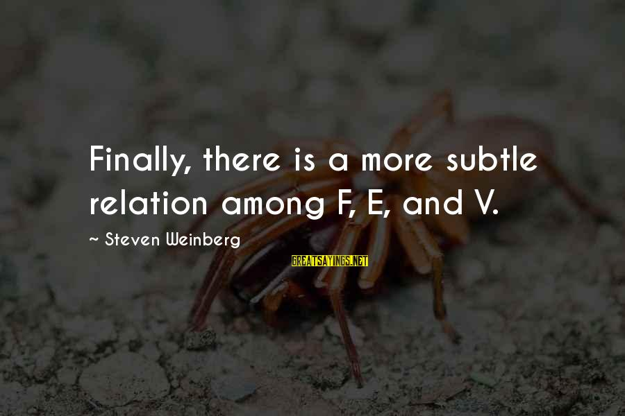 Weinberg Steven Sayings By Steven Weinberg: Finally, there is a more subtle relation among F, E, and V.