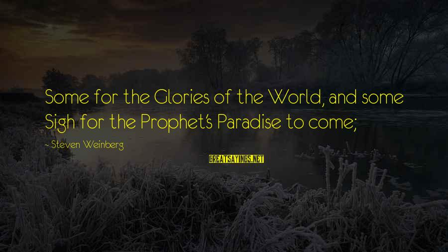 Weinberg Steven Sayings By Steven Weinberg: Some for the Glories of the World, and some Sigh for the Prophet's Paradise to