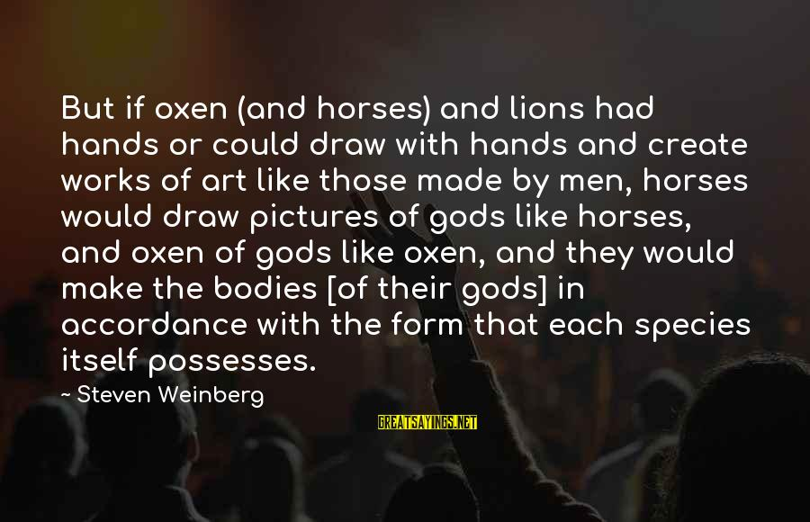 Weinberg Steven Sayings By Steven Weinberg: But if oxen (and horses) and lions had hands or could draw with hands and