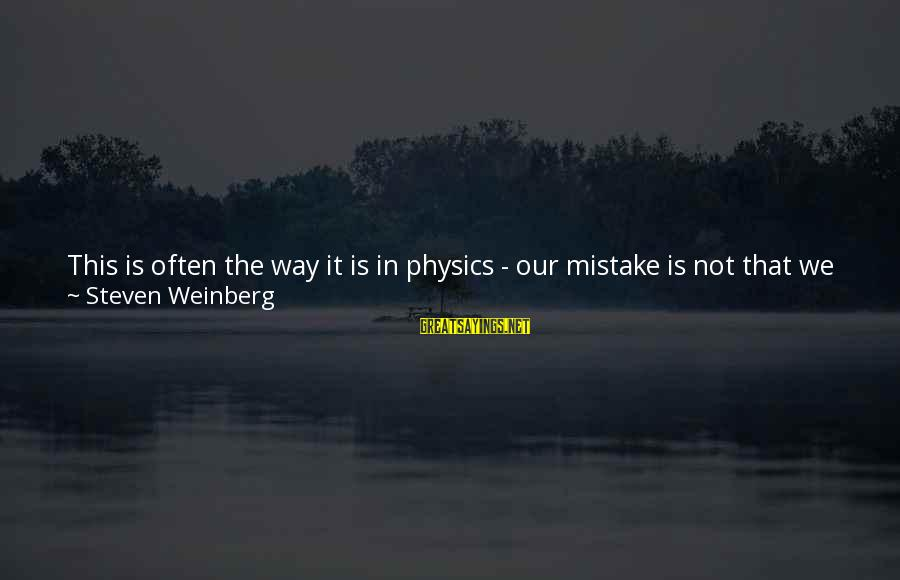 Weinberg Steven Sayings By Steven Weinberg: This is often the way it is in physics - our mistake is not that