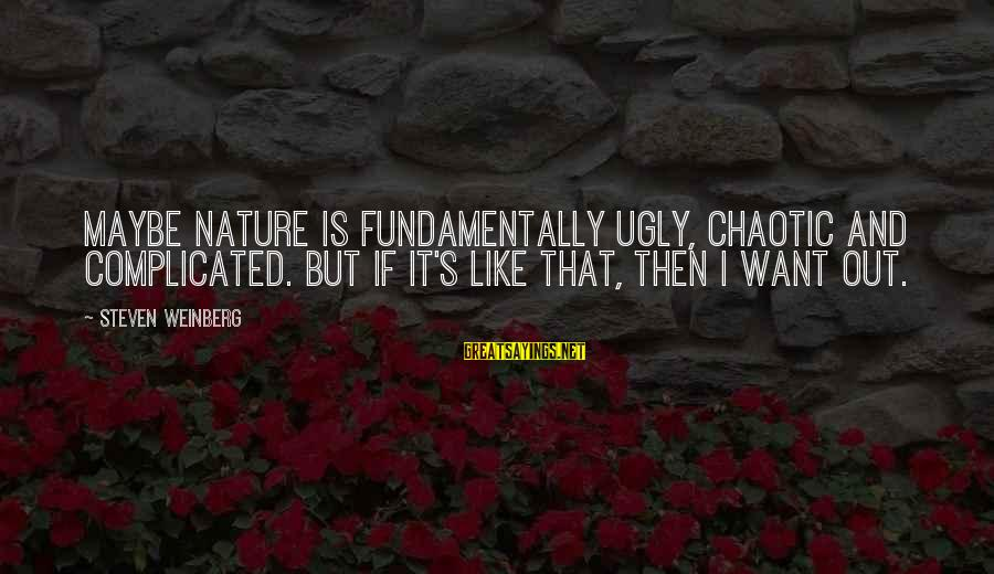 Weinberg Steven Sayings By Steven Weinberg: Maybe nature is fundamentally ugly, chaotic and complicated. But if it's like that, then I
