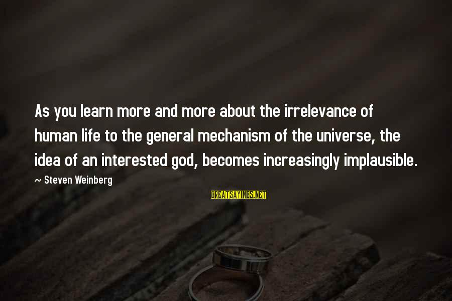 Weinberg Steven Sayings By Steven Weinberg: As you learn more and more about the irrelevance of human life to the general