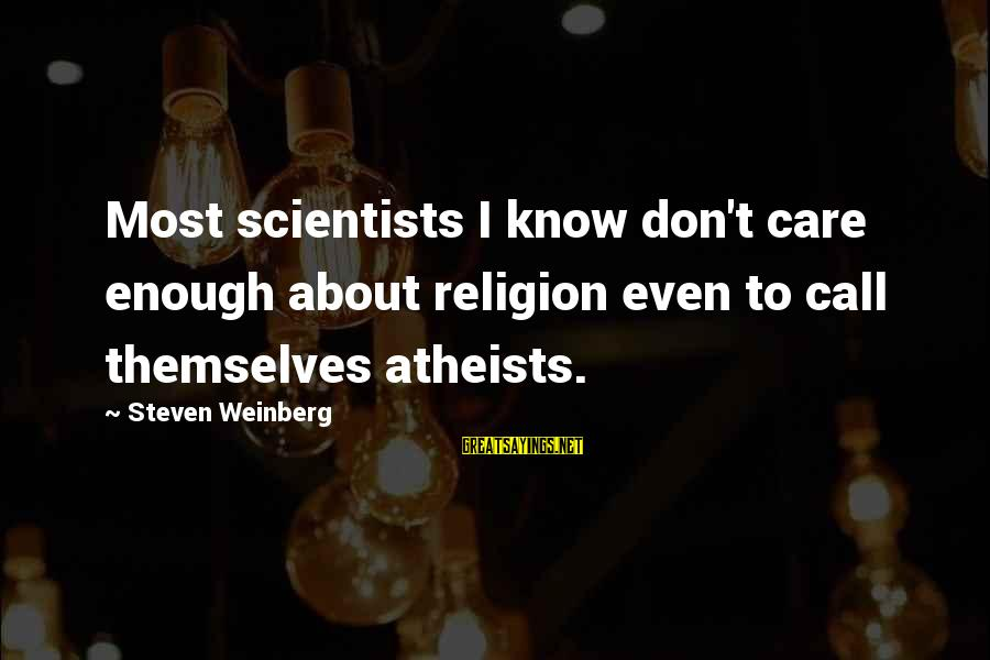 Weinberg Steven Sayings By Steven Weinberg: Most scientists I know don't care enough about religion even to call themselves atheists.