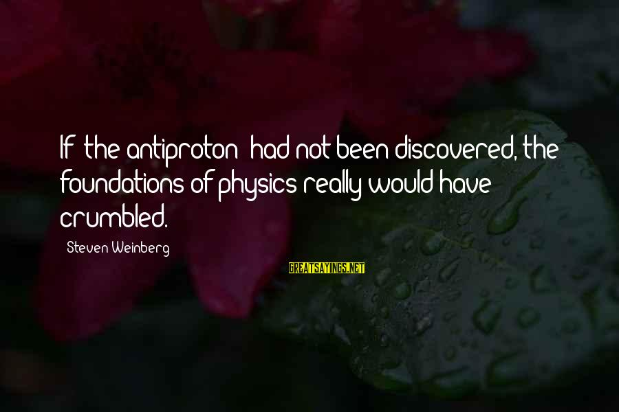 Weinberg Steven Sayings By Steven Weinberg: If (the antiproton) had not been discovered, the foundations of physics really would have crumbled.
