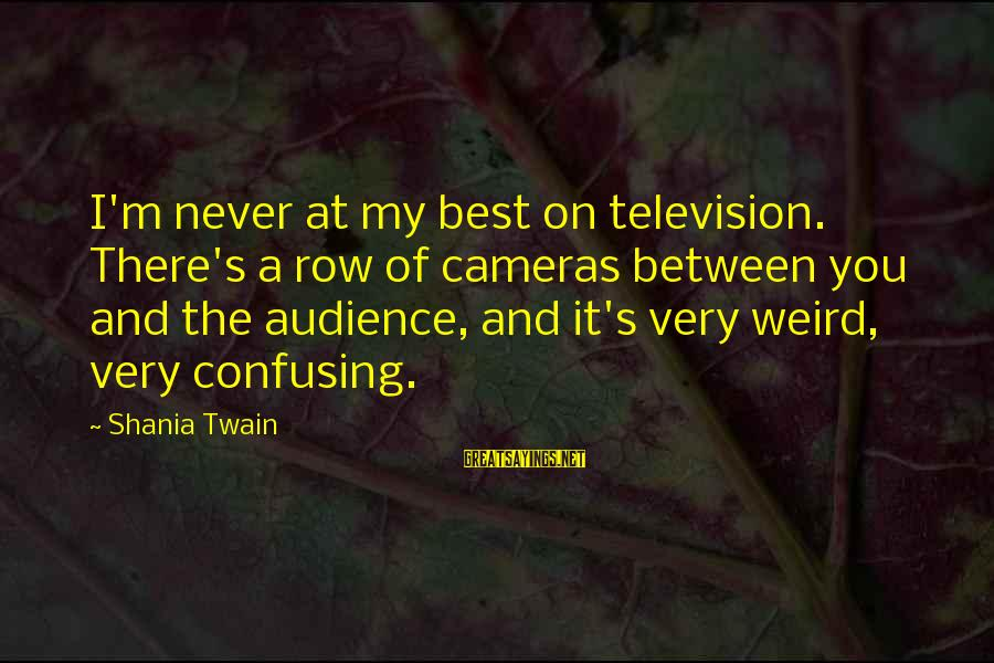 Weird Confusing Sayings By Shania Twain: I'm never at my best on television. There's a row of cameras between you and