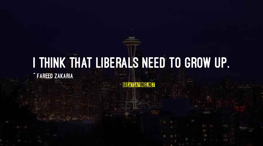 Welcome Hotel Guest Sayings By Fareed Zakaria: I think that liberals need to grow up.