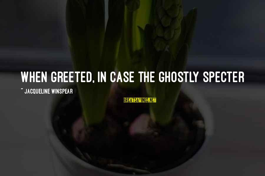 Welcome Hotel Guest Sayings By Jacqueline Winspear: when greeted, in case the ghostly specter