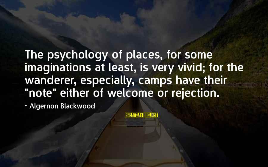 Welcome Note Sayings By Algernon Blackwood: The psychology of places, for some imaginations at least, is very vivid; for the wanderer,