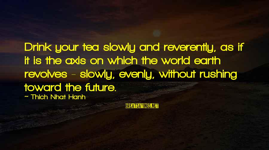 Welcome Note Sayings By Thich Nhat Hanh: Drink your tea slowly and reverently, as if it is the axis on which the