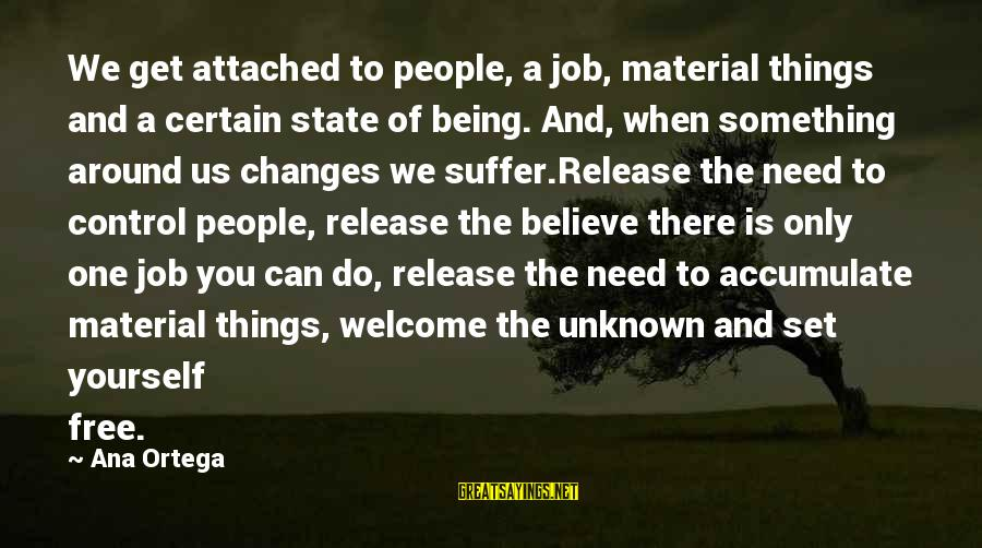 Welcome To Sayings By Ana Ortega: We get attached to people, a job, material things and a certain state of being.