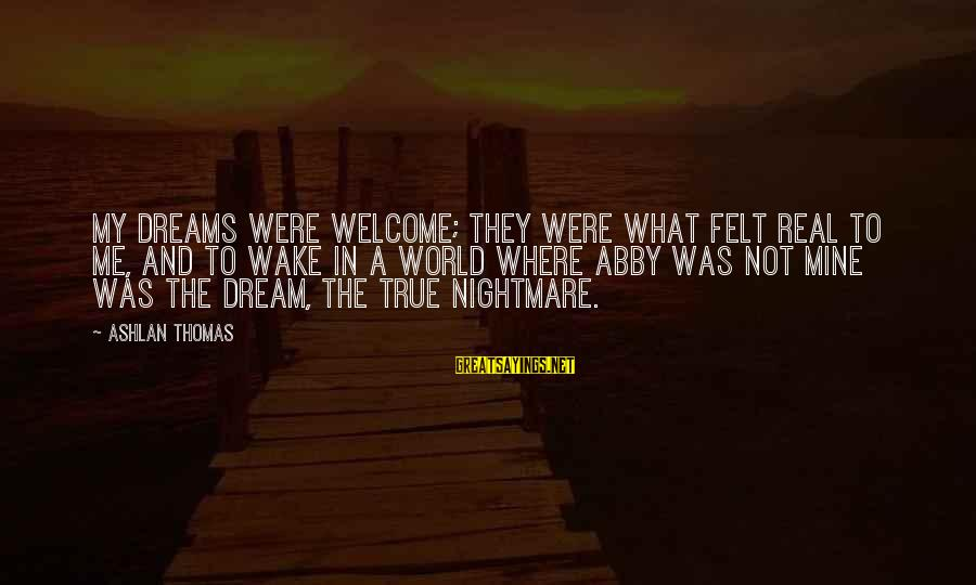 Welcome To Sayings By Ashlan Thomas: My dreams were welcome; they were what felt real to me, and to wake in