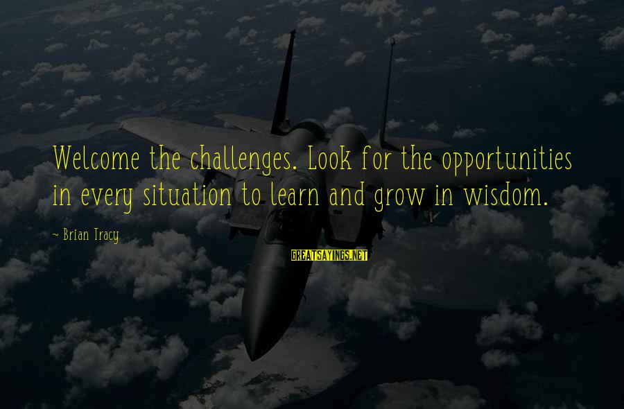 Welcome To Sayings By Brian Tracy: Welcome the challenges. Look for the opportunities in every situation to learn and grow in