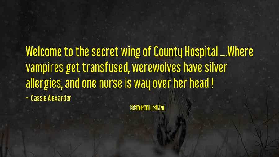 Welcome To Sayings By Cassie Alexander: Welcome to the secret wing of County Hospital ....Where vampires get transfused, werewolves have silver