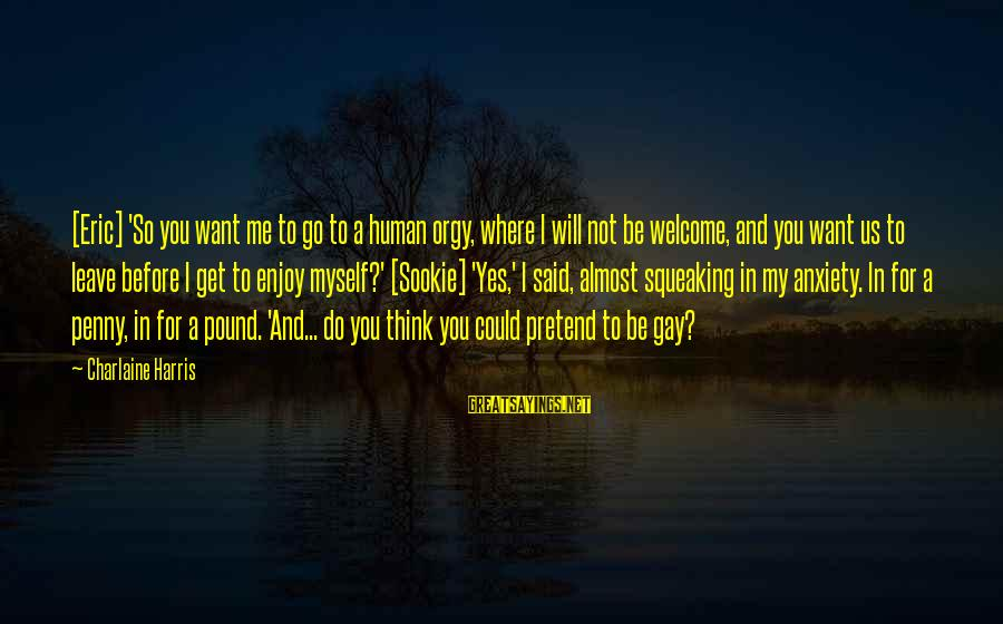 Welcome To Sayings By Charlaine Harris: [Eric] 'So you want me to go to a human orgy, where I will not