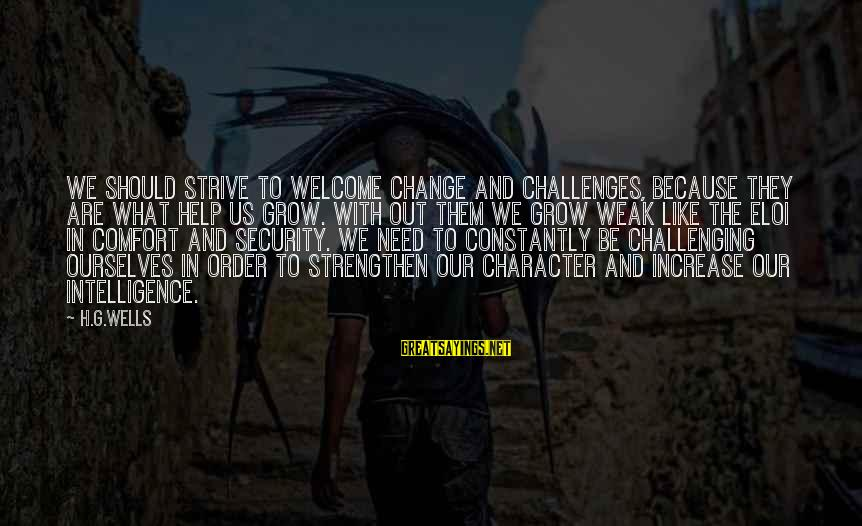 Welcome To Sayings By H.G.Wells: We should strive to welcome change and challenges, because they are what help us grow.