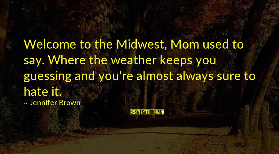 Welcome To Sayings By Jennifer Brown: Welcome to the Midwest, Mom used to say. Where the weather keeps you guessing and