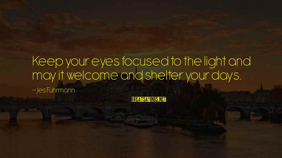 Welcome To Sayings By Jes Fuhrmann: Keep your eyes focused to the light and may it welcome and shelter your days.