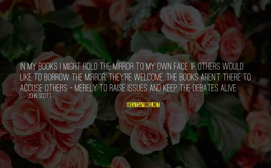 Welcome To Sayings By John Scott: In my books I might hold the mirror to my own face. If others would