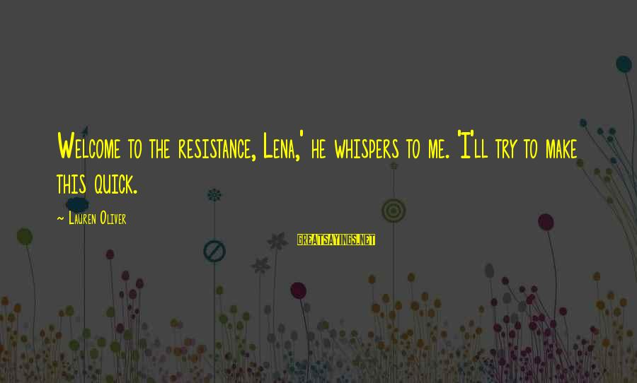 Welcome To Sayings By Lauren Oliver: Welcome to the resistance, Lena,' he whispers to me. 'I'll try to make this quick.