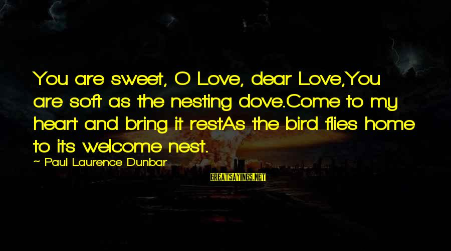 Welcome To Sayings By Paul Laurence Dunbar: You are sweet, O Love, dear Love,You are soft as the nesting dove.Come to my