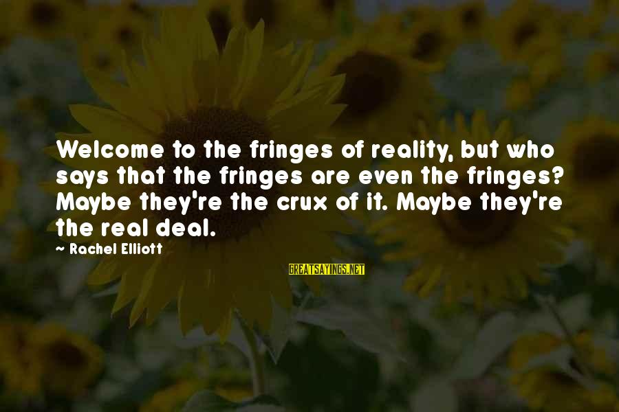 Welcome To Sayings By Rachel Elliott: Welcome to the fringes of reality, but who says that the fringes are even the