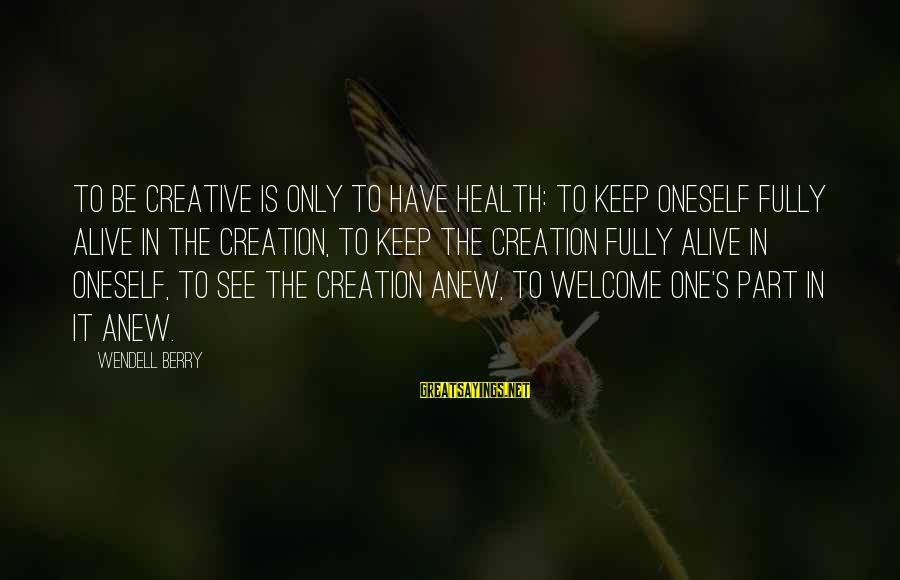 Welcome To Sayings By Wendell Berry: To be creative is only to have health: to keep oneself fully alive in the