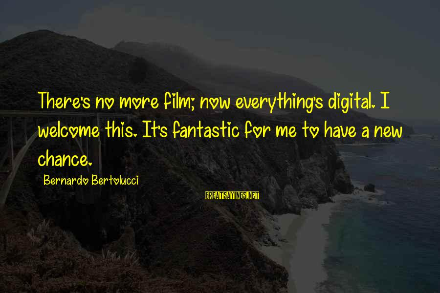 Welcome To The New Me Sayings By Bernardo Bertolucci: There's no more film; now everything's digital. I welcome this. It's fantastic for me to