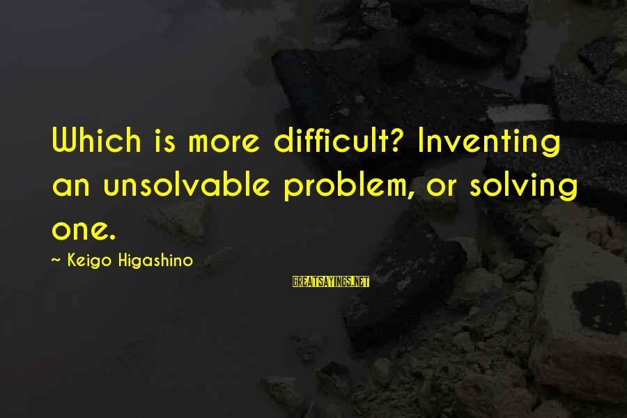 Welcome To The New Me Sayings By Keigo Higashino: Which is more difficult? Inventing an unsolvable problem, or solving one.
