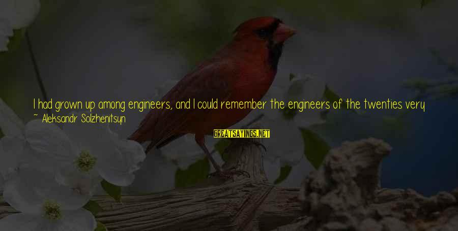 Well Bred Sayings By Aleksandr Solzhenitsyn: I had grown up among engineers, and I could remember the engineers of the twenties