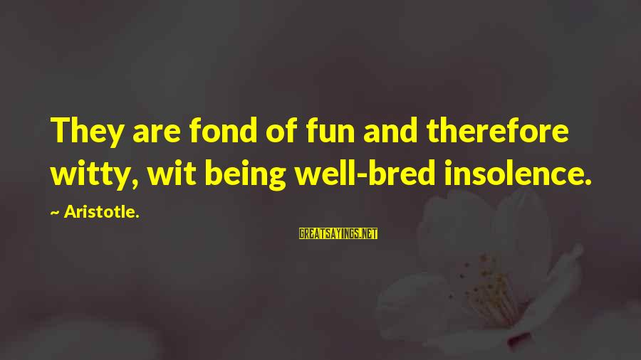 Well Bred Sayings By Aristotle.: They are fond of fun and therefore witty, wit being well-bred insolence.