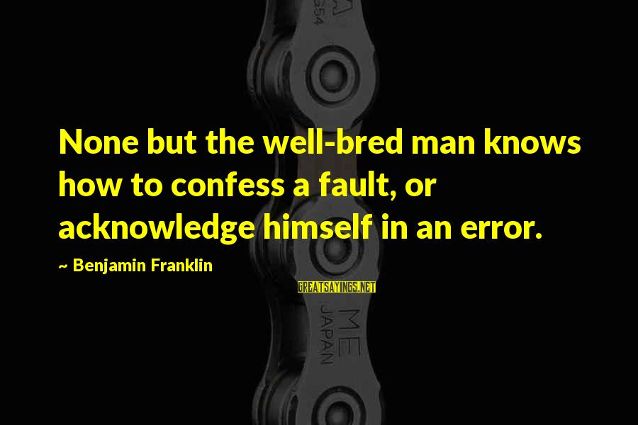 Well Bred Sayings By Benjamin Franklin: None but the well-bred man knows how to confess a fault, or acknowledge himself in