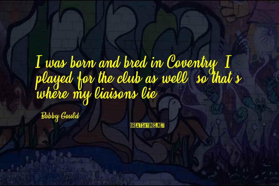 Well Bred Sayings By Bobby Gould: I was born and bred in Coventry. I played for the club as well, so