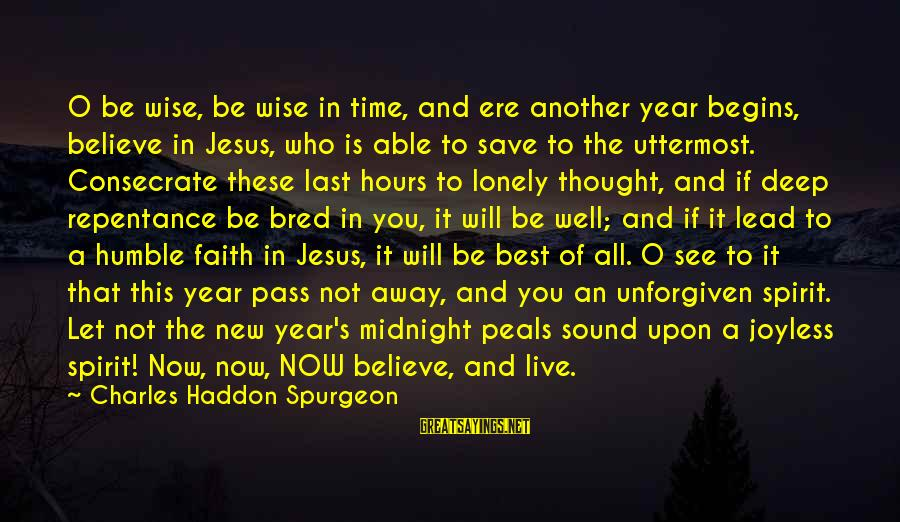 Well Bred Sayings By Charles Haddon Spurgeon: O be wise, be wise in time, and ere another year begins, believe in Jesus,