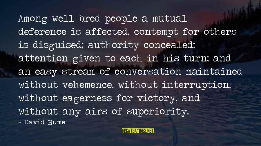 Well Bred Sayings By David Hume: Among well bred people a mutual deference is affected, contempt for others is disguised; authority